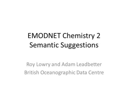 EMODNET Chemistry 2 Semantic Suggestions Roy Lowry and Adam Leadbetter British Oceanographic Data Centre.