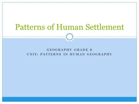 GEOGRAPHY GRADE 8 UNIT: PATTERNS IN HUMAN GEOGRAPHY Patterns of Human Settlement.