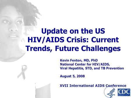 Kevin Fenton, MD, PhD National Center for HIV/AIDS, Viral Hepatitis, STD, and TB Prevention August 5, 2008 Update on the US HIV/AIDS Crisis: Current Trends,