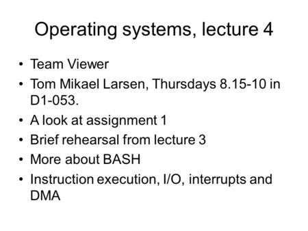 Operating systems, lecture 4 Team Viewer Tom Mikael Larsen, Thursdays 8.15-10 in D1-053. A look at assignment 1 Brief rehearsal from lecture 3 More about.