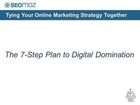 The 7-Step Plan to Digital Domination Tying Your Online Marketing Strategy Together.