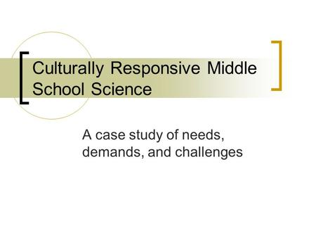 Culturally Responsive Middle School Science A case study of needs, demands, and challenges.