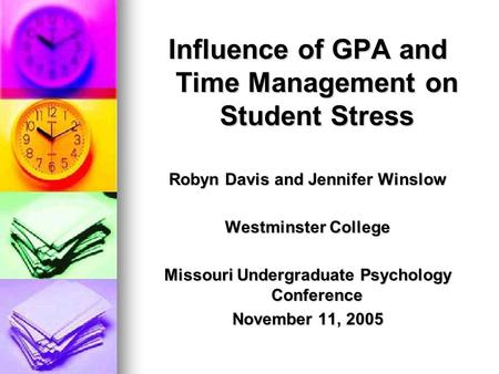 Influence of GPA and Time Management on Student Stress Robyn Davis and Jennifer Winslow Westminster College Missouri Undergraduate Psychology Conference.