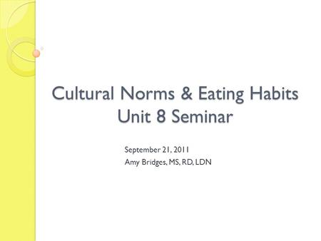 Cultural Norms & Eating Habits Unit 8 Seminar September 21, 2011 Amy Bridges, MS, RD, LDN.