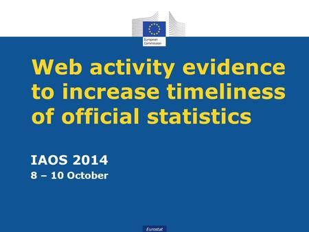 Eurostat Web activity evidence to increase timeliness of official statistics IAOS 2014 8 – 10 October.