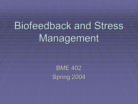 Biofeedback and Stress Management BME 402 Spring 2004.