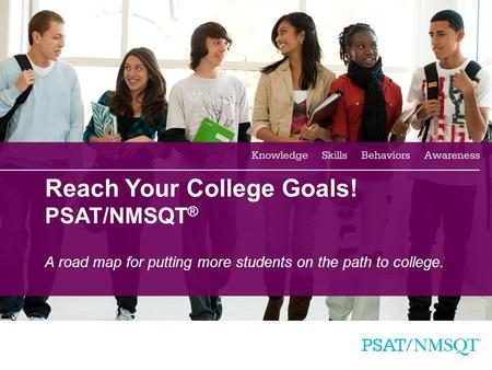 1 Reach Your College Goals! PSAT/NMSQT ® A road map for putting more students on the path to college.