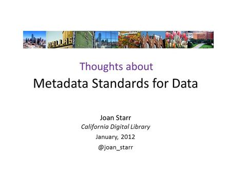 Metadata Standards for Data Joan Starr California Digital Library January, Thoughts about.
