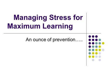 <strong>Managing</strong> <strong>Stress</strong> for Maximum Learning An ounce of prevention…..