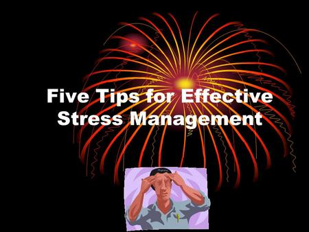 Five Tips for Effective Stress Management. Laughter Spending time with people who enjoy a good laugh. Seeing a funny movie after a very stressful day.
