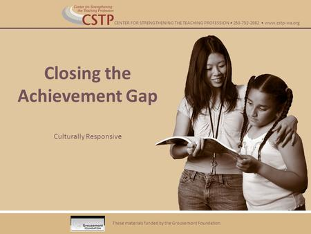 Closing the Achievement Gap Culturally Responsive These materials funded by the Grousemont Foundation. CENTER FOR STRENGTHENING THE TEACHING PROFESSION.