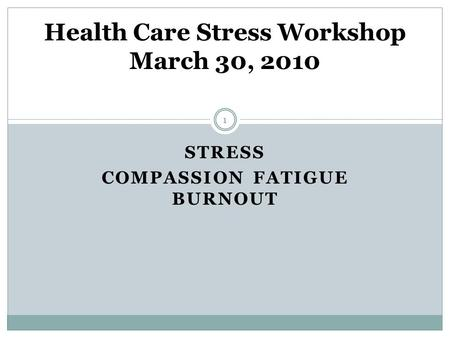STRESS COMPASSION FATIGUE BURNOUT Health Care Stress Workshop March 30, 2010 1.