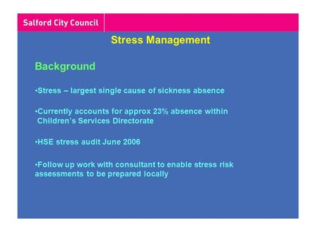 <strong>Stress</strong> <strong>Management</strong> Background <strong>Stress</strong> – largest single cause of sickness absence Currently accounts for approx 23% absence within Children's Services Directorate.