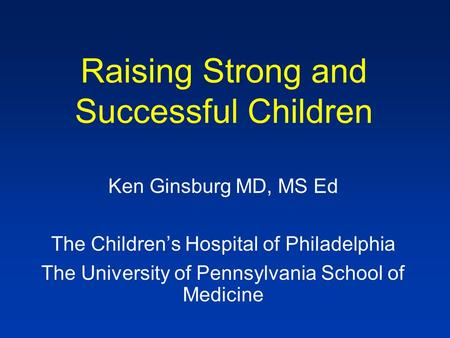Raising Strong and Successful Children Ken Ginsburg MD, MS Ed The Children's Hospital of Philadelphia The University of Pennsylvania School of Medicine.