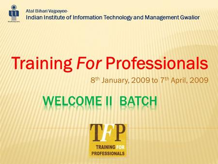 Training For Professionals 8 th January, 2009 to 7 th April, 2009 Atal Bihari Vajpayee- Indian Institute of Information Technology and Management Gwalior.
