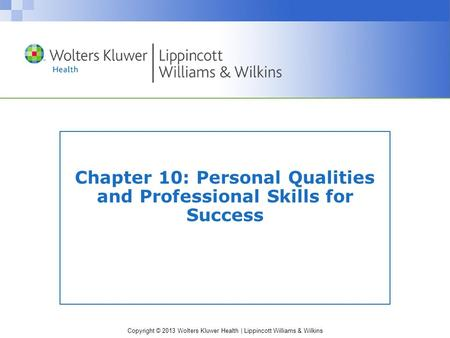 Copyright © 2013 Wolters Kluwer Health | Lippincott Williams & Wilkins Chapter 10: Personal Qualities and Professional Skills for Success.