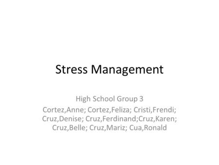 Stress Management High School Group 3 Cortez,Anne; Cortez,Feliza; Cristi,Frendi; Cruz,Denise; Cruz,Ferdinand;Cruz,Karen; Cruz,Belle; Cruz,Mariz; Cua,Ronald.