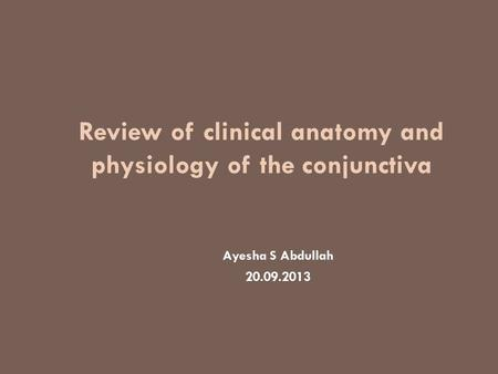 Review of clinical anatomy and physiology of the conjunctiva Ayesha S Abdullah 20.09.2013.