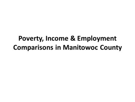 Poverty, Income & Employment Comparisons in Manitowoc County.