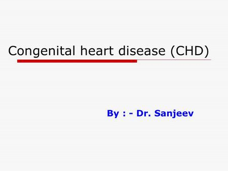 Congenital heart disease (CHD) By : - Dr. Sanjeev.