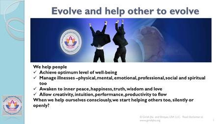 Evolve and help other to evolve 1 We help people Achieve optimum level of well-being Manage illnesses –physical, mental, emotional, professional, social.
