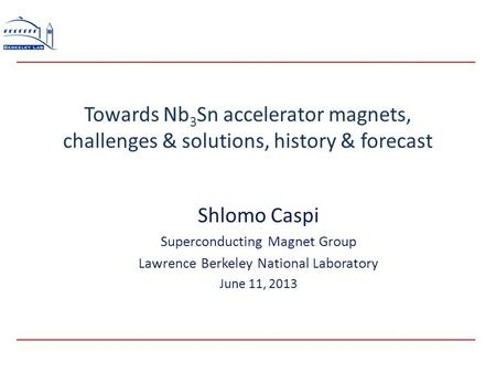 Towards Nb 3 Sn accelerator magnets, challenges & solutions, history & forecast Shlomo Caspi Superconducting Magnet Group Lawrence Berkeley National Laboratory.