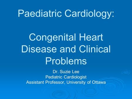 Paediatric Cardiology: Congenital Heart Disease and Clinical Problems Dr. Suzie Lee Pediatric Cardiologist Assistant Professor, University of Ottawa.