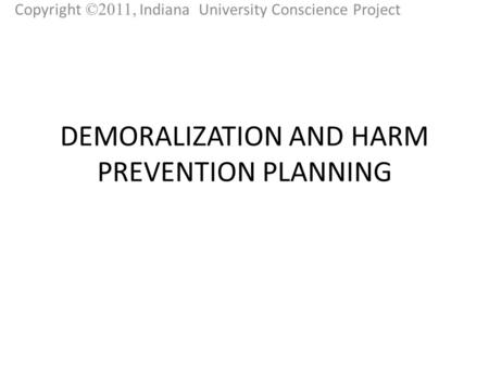 DEMORALIZATION AND HARM PREVENTION PLANNING Copyright ©2011, Indiana University Conscience Project.