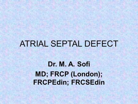 ATRIAL SEPTAL DEFECT Dr. M. A. Sofi MD; FRCP (London); FRCPEdin; FRCSEdin.