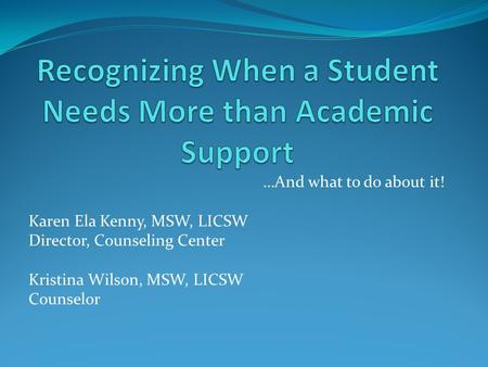 …And what to do about it! Karen Ela Kenny, MSW, LICSW Director, Counseling Center Kristina Wilson, MSW, LICSW Counselor.