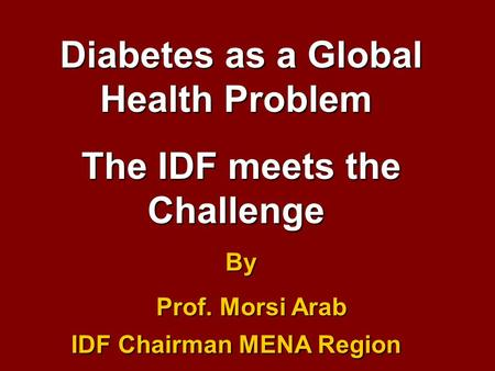 Diabetes as a Global Health Problem The IDF meets the Challenge By Prof. Morsi Arab IDF Chairman MENA Region Prof. Morsi Arab IDF Chairman MENA Region.