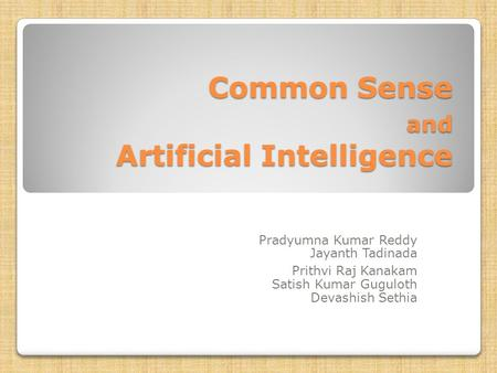 Common Sense and Artificial Intelligence Pradyumna Kumar Reddy Jayanth Tadinada Prithvi Raj Kanakam Satish Kumar Guguloth Devashish Sethia.
