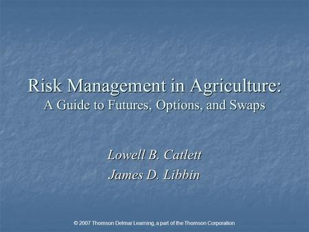 © 2007 Thomson Delmar Learning, a part of the Thomson Corporation Risk Management in Agriculture: A Guide to Futures, Options, and Swaps Lowell B. Catlett.