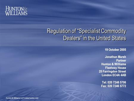 "Regulation of ""Specialist Commodity Dealers"" in the United States 19 October 2005 Jonathan Marsh Partner Hunton & Williams Fleetway House 25 Farringdon."
