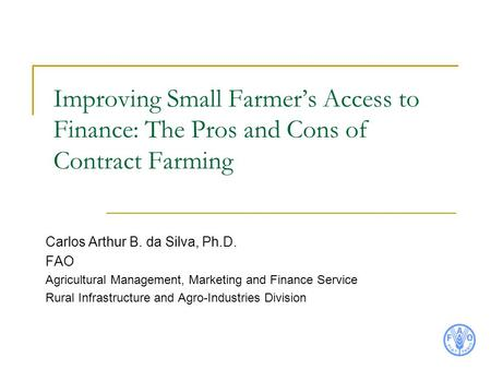 Improving Small Farmer's Access to Finance: The Pros and Cons of Contract Farming Carlos Arthur B. da Silva, Ph.D. FAO Agricultural Management, Marketing.