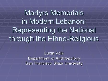 Martyrs Memorials in Modern Lebanon: Representing the National through the Ethno-Religious Lucia Volk Department of Anthropology San Francisco State University.
