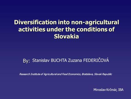 Diversification into non-agricultural activities under the conditions of Slovakia By: Miroslav Krčmár, IBA Stanislav BUCHTA Zuzana FEDERIČOVÁ Research.