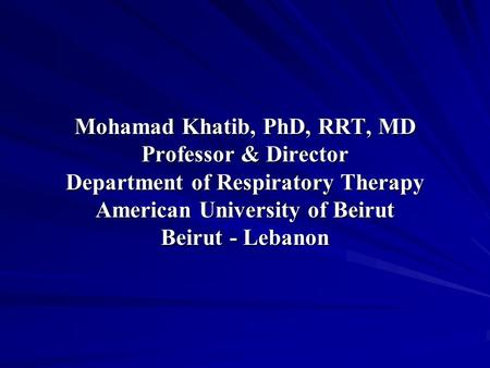 Mohamad Khatib, PhD, RRT, MD Professor & Director Department of Respiratory Therapy American University of Beirut Beirut - Lebanon.