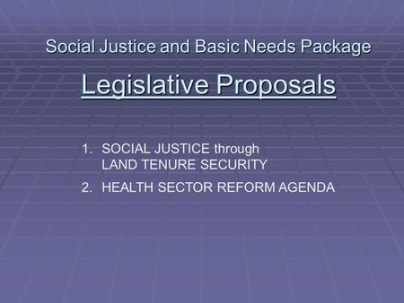 Social Justice and Basic Needs Package Legislative Proposals 1.SOCIAL JUSTICE through LAND TENURE SECURITY 2.HEALTH SECTOR REFORM AGENDA.