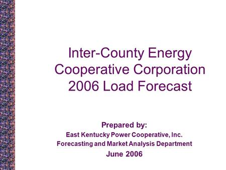 Inter-County Energy Cooperative Corporation 2006 Load Forecast Prepared by: East Kentucky Power Cooperative, Inc. Forecasting and Market Analysis Department.