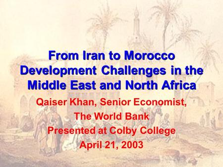 From Iran to Morocco Development Challenges in the Middle East and North Africa Qaiser Khan, Senior Economist, The World Bank Presented at Colby College.