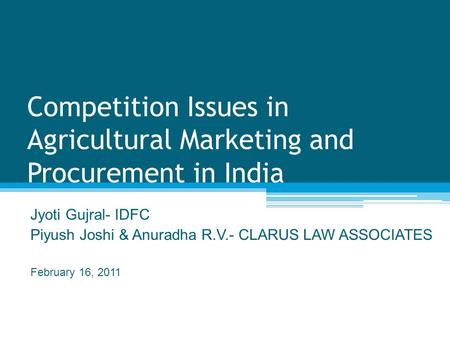 Competition Issues in Agricultural Marketing and Procurement in India Jyoti Gujral- IDFC Piyush Joshi & Anuradha R.V.- CLARUS LAW ASSOCIATES February 16,