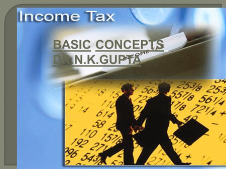 BASIC CONCEPTS DR.N.K.GUPTA. Income – tax Act of 1961: On the basis of the recommendations made by the various committees, a new Act of Income-tax had.