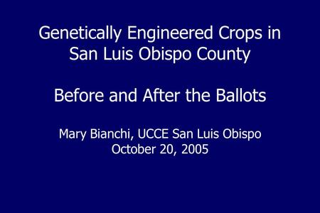 Genetically Engineered Crops in San Luis Obispo County Before and After the Ballots Mary Bianchi, UCCE San Luis Obispo October 20, 2005.