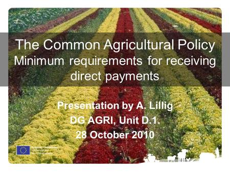The Common Agricultural Policy Minimum requirements for receiving direct payments Presentation by A. Lillig DG AGRI, Unit D.1. 28 October 2010.