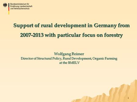 1 Support of rural development in Germany from 2007-2013 with particular focus on forestry Wolfgang Reimer Director of Structural Policy, Rural Development,