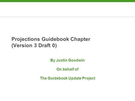 Projections Guidebook Chapter (Version 3 Draft 0) By Justin Goodwin On behalf of The Guidebook Update Project.