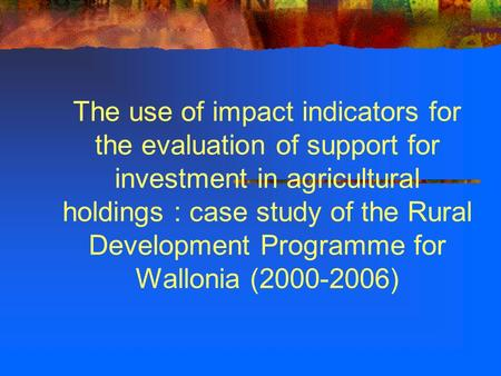 The use of impact indicators for the evaluation of support for investment in agricultural holdings : case study of the Rural Development Programme for.