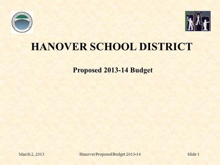 March 2, 2013Hanover Proposed Budget 2013-14Slide 1 HANOVER SCHOOL DISTRICT Proposed 2013-14 Budget.