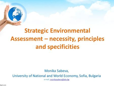 Strategic Environmental Assessment – necessity, principles and specificities Monika Sabeva, University of National and World Economy, Sofia, Bulgaria e-mail: